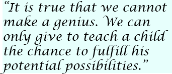 """It is true that we cannot make a genius. We can only give to teach a child the chance to fulfill his potential possibilities."""