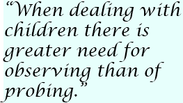 """When dealing with children there is greater need for observing than of probing."""