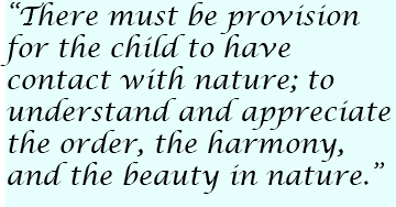"""There must be provision for the child to have contact with nature; to understand and appreciate the order, the harmony, and the beauty in nature."""