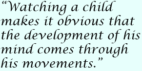 """Watching a child makes it obvious that the development of his mind comes through his movements."""
