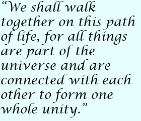 """We shall walk together on this path of life, for all things are part of the universe and are connected with each other to form one whole unity."""